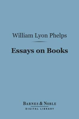Essays on Books (Barnes & Noble Digital Library) (Electronic book text): William Lyon Phelps