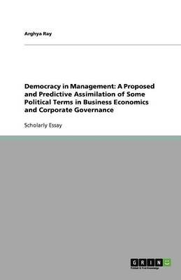 Democracy in Management - A Proposed and Predictive Assimilation of Some Political Terms in Business Economics and Corporate...