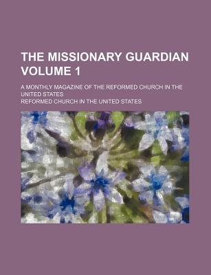 The Missionary Guardian Volume 1; A Monthly Magazine of the Reformed Church in the United States (Paperback): Reformed Church...