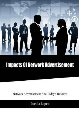 Impacts of Network Advertisement - Network Advertisement and Today's Business (Paperback): Lucida Lopez