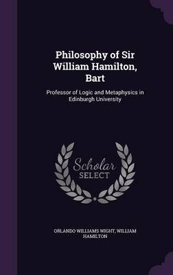 Philosophy of Sir William Hamilton, Bart - Professor of Logic and Metaphysics in Edinburgh University (Hardcover): Orlando...