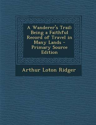 A Wanderer's Trail - Being a Faithful Record of Travel in Many Lands (Paperback): Arthur Loton Ridger