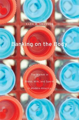 Banking on the Body - The Market in Blood, Milk, and Sperm in Modern America (Electronic book text): Kara W. Swanson