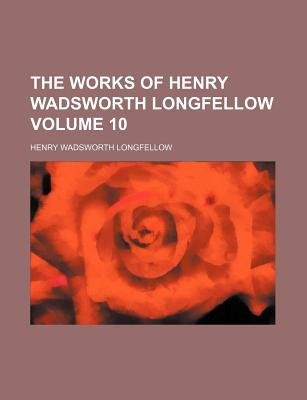 The Works of Henry Wadsworth Longfellow Volume 10 (Paperback): Henry Wadsworth Longfellow