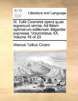 M. Tullii Ciceronis Opera Quae Supersunt Omnia. Ad Fidem Optimarum Editionum Diligenter Expressa. Voluminibus XX. Volume 16 of...