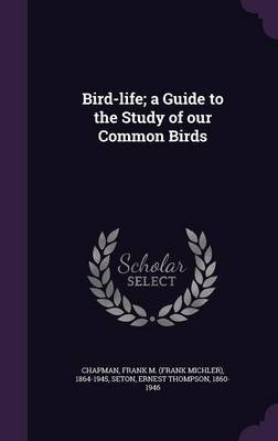 Bird-Life; A Guide to the Study of Our Common Birds (Hardcover): Frank M 1864-1945 Chapman, Ernest Thompson Seton