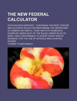 The New Federal Calculator; Or Scholar's Assistant Containing the Most Concise and Accurate Rules for Performing the...