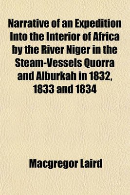 Narrative of an Expedition Into the Interior of Africa by the River Niger in the Steam-Vessels Quorra and Alburkah in 1832,...