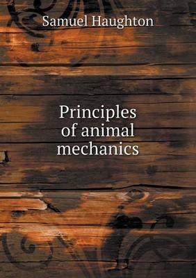 Principles of Animal Mechanics (Paperback): Samuel Haughton