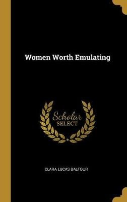 Women Worth Emulating (Hardcover): Clara Lucas Balfour