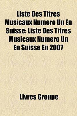 Liste Des Titres Musicaux Numro Un En Suisse - Liste Des Titres Musicaux Numro Un En Suisse En 2007 (French, Paperback): Livres...