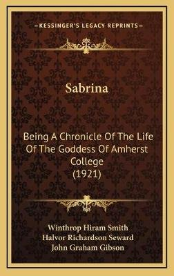 Sabrina - Being a Chronicle of the Life of the Goddess of Amherst College (1921) (Hardcover): Winthrop Hiram Smith, Halvor...