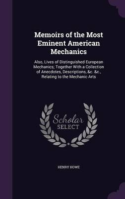 Memoirs of the Most Eminent American Mechanics - Also, Lives of Distinguished European Mechanics; Together with a Collection of...