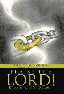 Praise the Lord! - Discovering the Missing Link (Hardcover): Leland Pop Hamilton