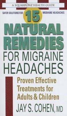 15 Natural Remedies for Migraine Headaches - Proven Effective Treatments for Adults & Children (Paperback): Jay S. Cohen