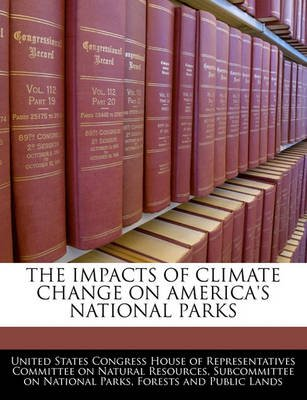 The Impacts of Climate Change on America's National Parks (Paperback): United States Congress House of Represen