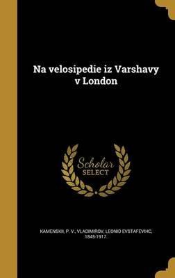 Na Velosipedie Iz Varshavy V London (Russian, Hardcover): P V Kamenskii, Leonid Evstafevihc 1845-191 Vladimirov
