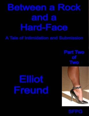 Between a Rock and a Hard-Face - A Tale of Intimidation and Submission - Part Two of Two (Electronic book text): Elliot Freund