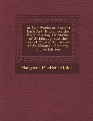 On Two Works of Ancient Irish Art, Known as the Breac Moedog, or Shrine of St Moedog, and the Soiscel Molaise, or Gospel of St....