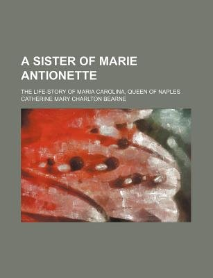 A Sister of Marie Antionette; The Life-Story of Maria Carolina, Queen of Naples (Paperback): Catherine Mary Charlton Bearne