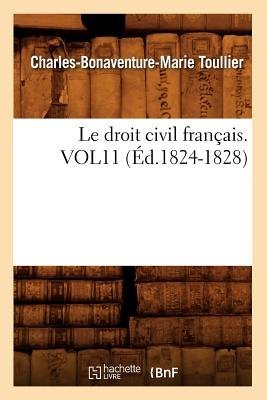 Le Droit Civil Francais. Vol11 (Ed.1824-1828) (French, Paperback): Toullier C. B. M., Charles Bonaventure Marie Toullier