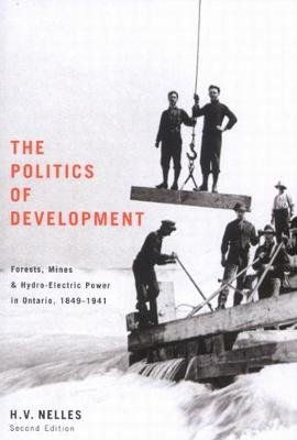 The Politics of Development - Forests, Mines, and Hydro-Electric Power in Ontario, 1849-1941 (Paperback, 2): H.V. Nelles