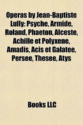 Operas by Jean-Baptiste Lully - Psych, Armide, Roland, Phaton, Alceste, Achille Et Polyxne, Amadis, Acis Et Galate, Perse,...