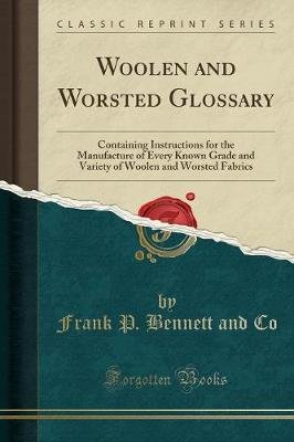 Woolen and Worsted Glossary - Containing Instructions for the Manufacture of Every Known Grade and Variety of Woolen and...