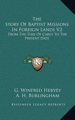 The Story of Baptist Missions in Foreign Lands V2 - From the Time of Carey to the Present Date (Hardcover): G. Winfred Hervey