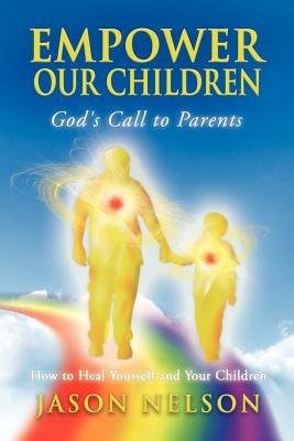 Empower Our Children: God's Call to Parents, How to Heal Yourself and Your Children (Paperback): Jason Nelson