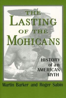 The Lasting of the Mohicans - History of an American Myth (Hardcover, New): Martin Barker, Roger Sabin