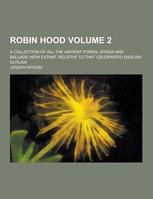 Robin Hood; A Collection of All the Ancient Poems, Songs and Ballads, Now Extant, Relative to That Celebrated English Outlaw...