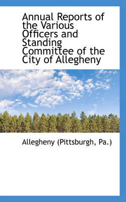 Annual Reports of the Various Officers and Standing Committee of the City of Allegheny (Hardcover): Allegheny (Pittsburg Pa.)