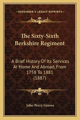 The Sixty-Sixth Berkshire Regiment - A Brief History Of Its Services At Home And Abroad, From 1758 To 1881 (1887) (Paperback):...
