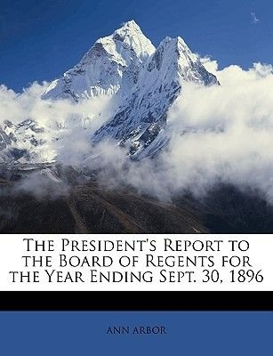 The President's Report to the Board of Regents for the Year Ending Sept. 30, 1896 (Paperback): Ann Arbor