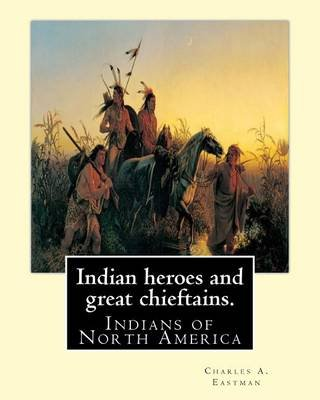 Indian Heroes and Great Chieftains. by - Charles A. Eastman: Indians of North America (Paperback): Charles A. Eastman