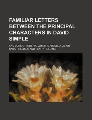 Familiar Letters Between the Principal Characters in David Simple; And Some Others. to Which Is Added, a Vision (Paperback):...