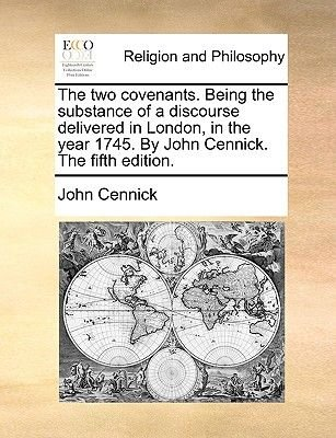 The Two Covenants. Being the Substance of a Discourse Delivered in London, in the Year 1745. by John Cennick. the Fifth...