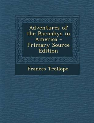 Adventures of the Barnabys in America - Primary Source Edition (Paperback): Frances Trollope