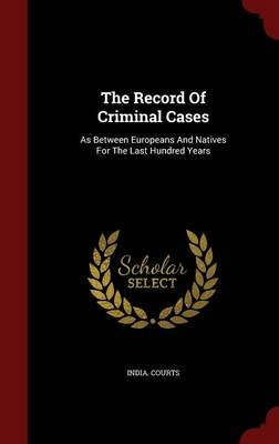 The Record of Criminal Cases - As Between Europeans and Natives for the Last Hundred Years (Hardcover): India Courts
