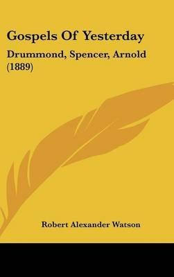 Gospels of Yesterday - Drummond, Spencer, Arnold (1889) (Hardcover): Robert Alexander Watson