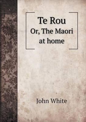 Te Rou Or, the Maori at Home (Paperback): John White