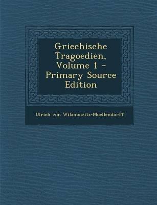 Griechische Tragoedien, Volume 1 (English, German, Paperback, Primary Source): Ulrich Von Wilamowitz-Moellendorff