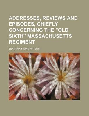 "Addresses, Reviews and Episodes, Chiefly Concerning the ""Old Sixth"" Massachusetts Regiment (Paperback): Benjamin Frank Watson"