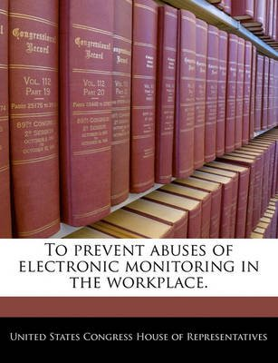 To Prevent Abuses of Electronic Monitoring in the Workplace. (Paperback): United States Congress House of Represen