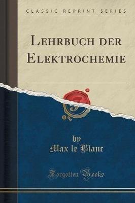 Lehrbuch Der Elektrochemie (Classic Reprint) (German, Paperback): Max Le Blanc