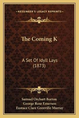 The Coming K - A Set of Idyll Lays (1873) (Paperback): Samuel Orchart Beeton, George Rose Emerson, Eustace Clare Grenville...