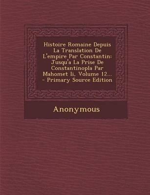 Histoire Romaine Depuis La Translation de L'Empire Par Constantin - Jusqu'a La Prise de Constantinopla Par Mahomet...