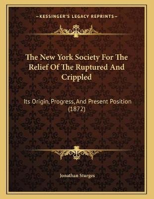 The New York Society for the Relief of the Ruptured and Crippled - Its Origin, Progress, and Present Position (1872)...