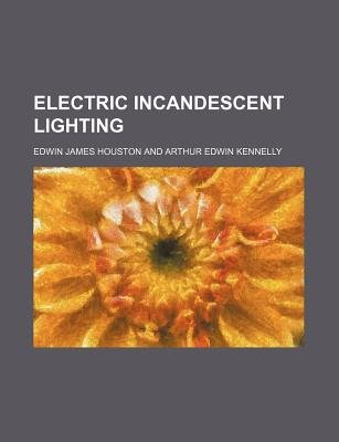 Electric Incandescent Lighting (Paperback): Edwin James Houston